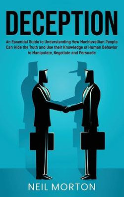Deception: an Essential Guide to Understanding How Machiavellian People Can Hide the Truth and Use Their Knowledge of Human Behavior to Manipulate, Negotiate, and Persuade