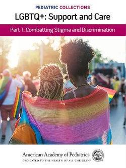 Pediatric Collections: LGBTQ+: Support and Care Part 1: Combatting Stigma and Discrimination
