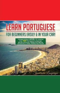 Learn Portuguese For Beginners Easily And In Your Car! Phrases Edition Contains 500 Portuguese Phrases
