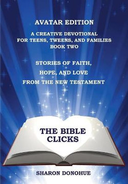 The Bible Clicks, Avatar Edition, a Creative Devotional for Teens, Tweens, and Families, Book Two