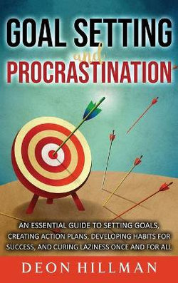 Goal Setting and Procrastination: an Essential Guide to Setting Goals, Creating Action Plans, Developing Habits for Success, and Curing Laziness Once and for All