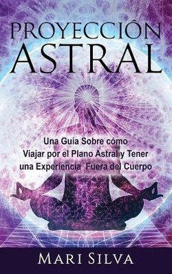 Proyección Astral: una Guía Sobre Cómo Viajar Por el Plano Astral y Tener una Experiencia Fuera Del Cuerpo