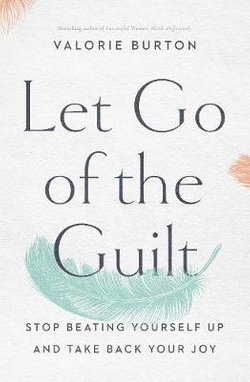 Let Go of the Guilt: Stop Beating Yourself up and Take Back Your Joy
