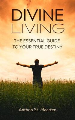 Divine Living: The Essential Guide To Your True Destiny
