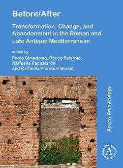 Before/After: Transformation, Change, and Abandonment in the Roman and Late Antique Mediterranean