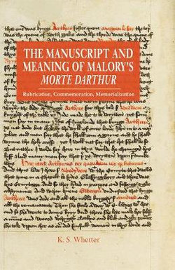 The Manuscript and Meaning of Malory`s Morte Dar - Rubrication, Commemoration, Memorialization