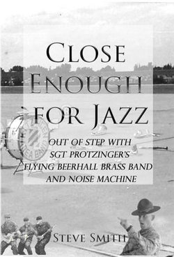 Close Enough For Jazz~ Out of Step with Sgt Protzinger's Flying Beer-hall Brass Band and Noise Machine