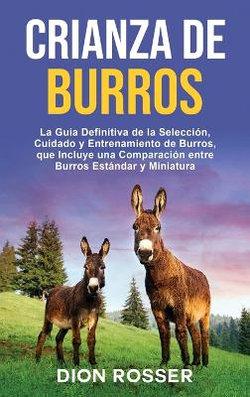 Crianza de Burros: la Guía Definitiva de la Selección, Cuidado y Entrenamiento de Burros, Que Incluye una Comparación Entre Burros Estándar y Miniatura