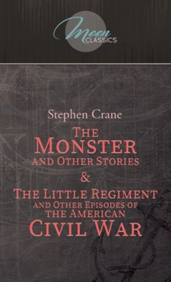 The Monster and Other Stories and the Little Regiment, and Other Episodes of the American Civil War