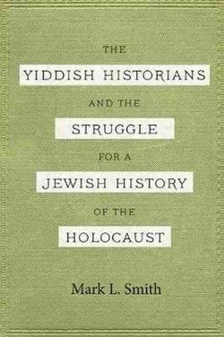 The Yiddish Historians and the Struggle for a Jewish History of the Holocaust