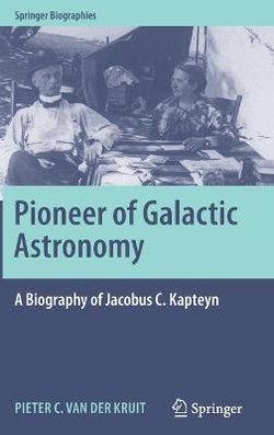 Pioneer of Galactic Astronomy: a Biography of Jacobus C. Kapteyn