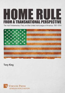 Home Rule from a Transnational Perspective: the Irish Parliamentary Party and the United Irish League of America, 1901-1918