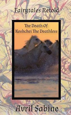Fairytales Retold the Death of Koshchei the Deathless