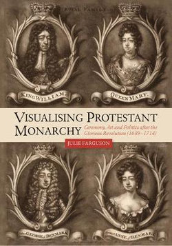Visualising Protestant Monarchy - Ceremony, Art and Politics after the Glorious Revolution (1689-1714)