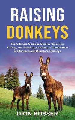 Raising Donkeys: the Ultimate Guide to Donkey Selection, Caring, and Training, Including a Comparison of Standard and Miniature Donkeys