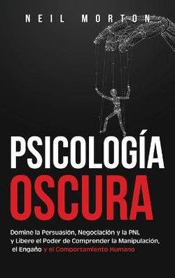 Psicología Oscura: Domine la Persuasión, Negociación y la PNL y Libere el Poder de Comprender la Manipulación, el Engaño y el Comportamiento Humano