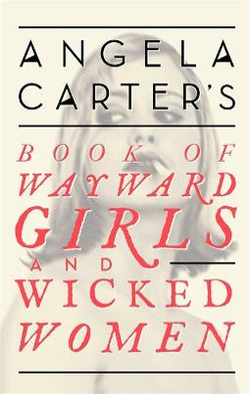 Angela Carter's Book of Wayward Girls and Wicked Women