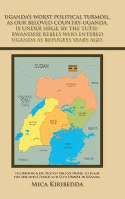 Uganda's Worst Political Turmoil, as Our Beloved Country-Uganda, Is Under Siege, by the Tutsi- Rwandese Rebels Who Entered Uganda as Refugees Years Ago.