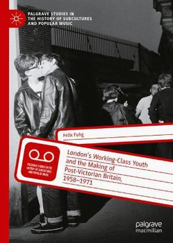 London's Working-Class Youth and the Making of Post-Victorian Britain, 1958-1971