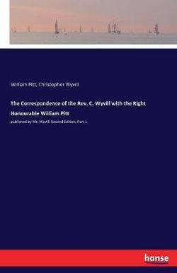 The Correspondence of the Rev. C. Wyvill with the Right Honourable William Pitt