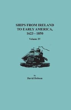 Ships from Ireland to Early America, 1623-1850. Volume IV