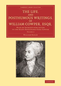 The Life, and Posthumous Writings, of William Cowper, Esqr.: Volume 2
