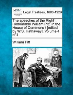 The Speeches of the Right Honourable William Pitt, in the House of Commons / [edited by W.S. Hathaway]. Volume 4 of 4