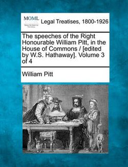 The Speeches of the Right Honourable William Pitt, in the House of Commons / [Edited by W.S. Hathaway]. Volume 3 of 4