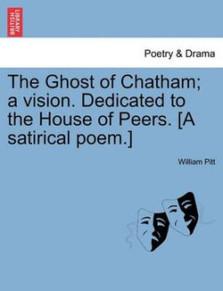 The Ghost of Chatham; A Vision. Dedicated to the House of Peers. [a Satirical Poem.]