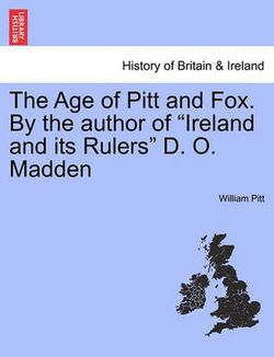 """The Age of Pitt and Fox. by the Author of """"Ireland and Its Rulers"""" D. O. Madden"""