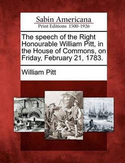 The Speech of the Right Honourable William Pitt, in the House of Commons, on Friday, February 21, 1783.