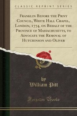 Franklin Before the Privy Council, White Hall Chapel, London, 1774, on Behalf of the Province of Massachusetts, to Advocate the Removal of Hutchinson and Oliver (Classic Reprint)
