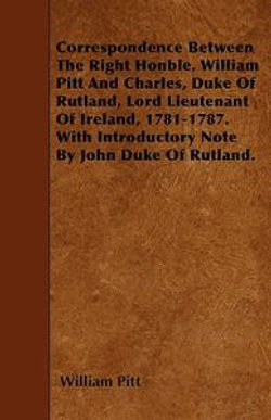 Correspondence Between The Right Honble. William Pitt And Charles, Duke Of Rutland, Lord Lieutenant Of Ireland, 1781-1787. With Introductory Note By John Duke Of Rutland.