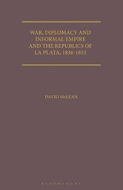 War, Diplomacy and Informal Empire and the Republics of La Plata, 1836-1853